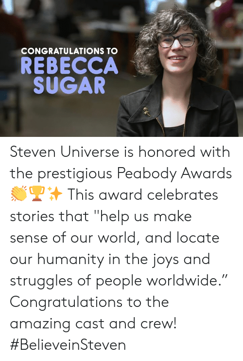 """Memes, Congratulations, and Help: CONGRATULATIONS TO  REBECCA  SUGAR Steven Universe is honored with the prestigious Peabody Awards 👏🏆✨ This award celebrates stories that """"help us make sense of our world, and locate our humanity in the joys and struggles of people worldwide."""" Congratulations to the amazing cast and crew!  #BelieveinSteven"""