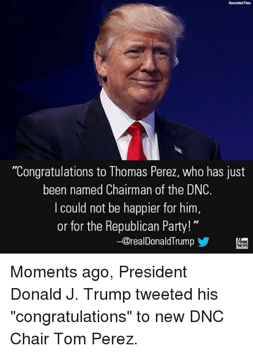 "congratulating: ""Congratulations to Thomas Perez, who has just  been named Chairman of the DNC.  I could not be happier for him  or for the Republican Party!  -@realDonaldTrum Moments ago, President Donald J. Trump tweeted his ""congratulations"" to new DNC Chair Tom Perez."
