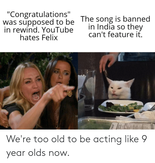 """youtube.com, Congratulations, and India: """"Congratulations""""  was supposed to be The song is banned  in rewind. YouTube  hates Felix  in India so they  can't feature it. We're too old to be acting like 9 year olds now."""