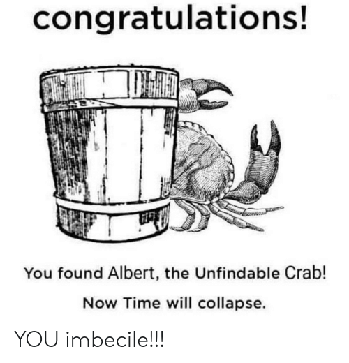 imbecile: congratulations!  You found Albert, the Unfindable Crab!  Now Time will collapse. YOU imbecile!!!