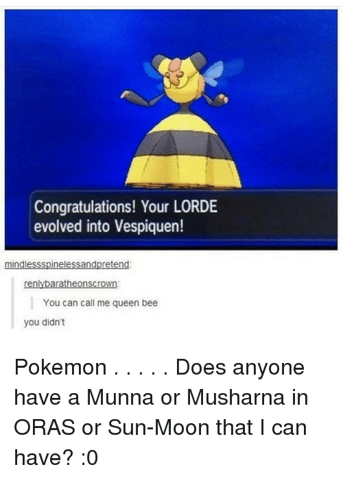 Sun Moon: Congratulations! Your LORDE  evolved into Vespiquen!  mindlessspinelessandpretend  renlybaratheonscrown:  You can call me queen bee  you didn't Pokemon . . . . . Does anyone have a Munna or Musharna in ORAS or Sun-Moon that I can have? :0
