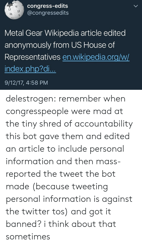 Target, Tumblr, and Twitter: congress-edits  @congressedits  WC  2  Metal Gear Wikipedia article edited  anonymously from US House of  Representatives en.wikipedia.org/w/  index.php?di..  9/12/17, 4:58 PM delestrogen: remember when congresspeople were mad at the tiny shred of accountability this bot gave them and edited an article to include personal information and then mass-reported the tweet the bot made (because tweeting personal information is against the twitter tos) and got it banned? i think about that sometimes