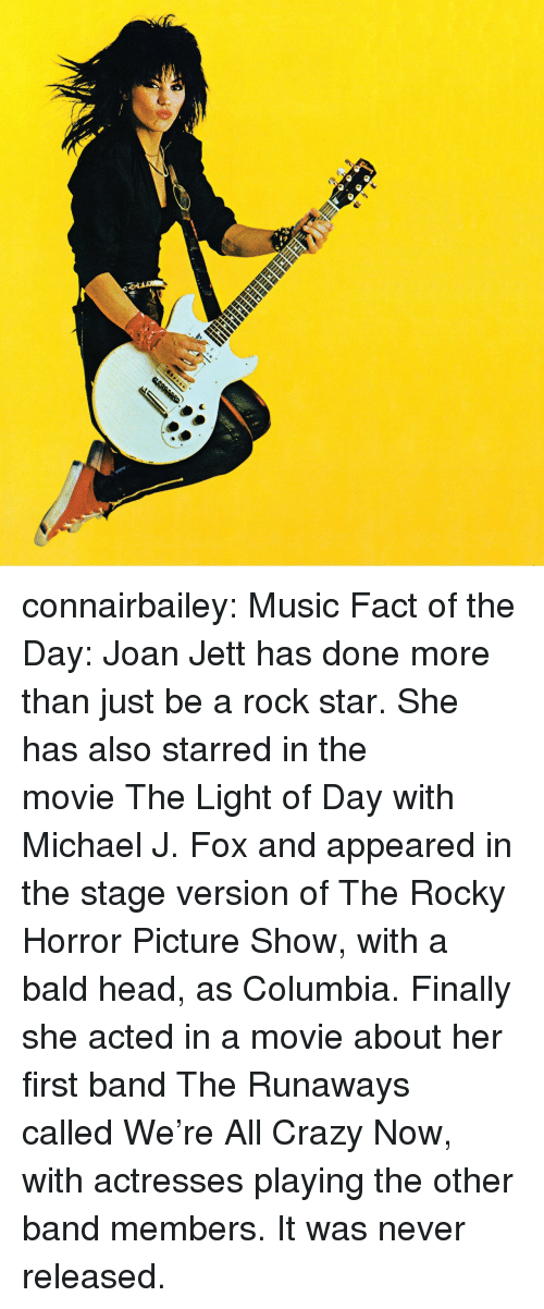 starred: connairbailey:  Music Fact of the Day: Joan Jett has done more than just be a rock star. She has also starred in the movie The Light of Day with Michael J. Fox and appeared in the stage version of The Rocky Horror Picture Show, with a bald head, as Columbia. Finally she acted in a movie about her first band The Runaways called We're All Crazy Now, with actresses playing the other band members. It was never released.