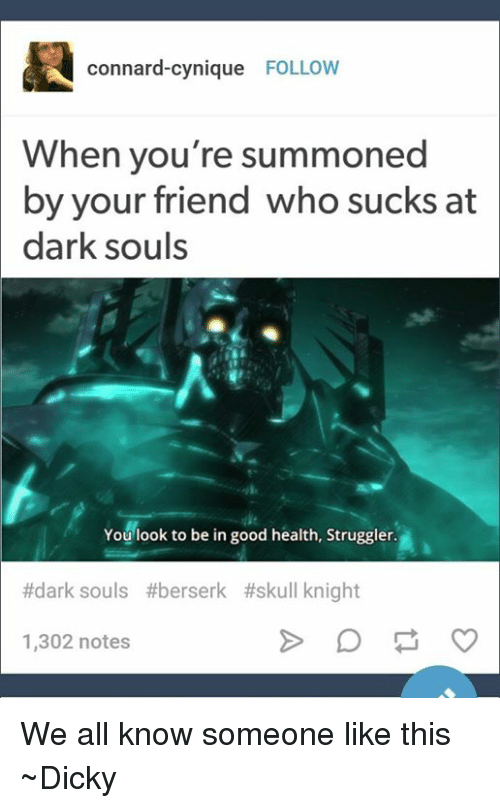 Suckes: connard-cynique  FOLLOW  When you're summoned  by your friend who sucks at  dark souls  You look to be in good health, Struggler.  #dark souls #berserk #skull knight  1,302 notes We all know someone like this  ~Dicky