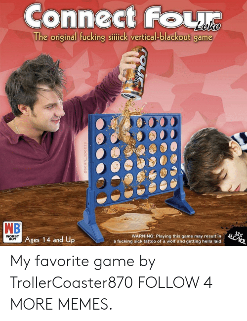 nol: Connect Four  The original fucking sitick vertical-blackout game  TAIN  WB  Ages 14 and Up  12%  ALC NOL  WARNING: Playing this game may result in  WORST  BUY  a fucking sick tattoo of a wolf and getting hella laid  @sean_speezy My favorite game by TrollerCoaster870 FOLLOW 4 MORE MEMES.