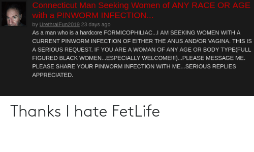 Body Type: Connecticut Man Seeking Women of ANY RACE OR AGE  with a PINWORM INFECTION...  by UrethralFun2019 23 days ago  As a man who is a hardcore FORMICOPHILIAC...I AM SEEKING WOMEN WITH A  CURRENT PINWORM INFECTION OF EITHER THE ANUS AND/OR VAGINA. THIS IS  A SERIOUS REQUEST. IF YOU ARE A WOMAN OF ANY AGE OR BODY TYPE(FULL  FIGURED BLACK WOMEN...ESPECIALLY WELCOME!!!...PLEASE MESSAGE ME.  PLEASE SHARE YOUR PINWORM INFECTION WITH ME...SERIOUS REPLIES  APPRECIATED. Thanks I hate FetLife