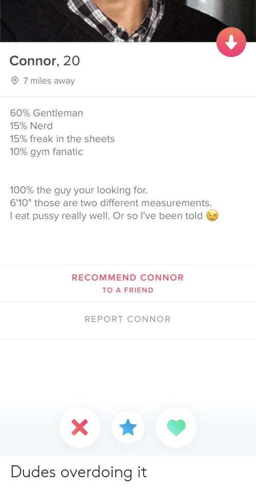 "Fanatic: Connor, 20  7 miles away  60% Gentleman  15% Nerd  15% freak in the sheets  10% gym fanatic  100% the guy your looking for.  6'10"" those are two different measurements.  I eat pussy really well. Or so l've been told 6  RECOMMEND CONNOR  TO A FRIEND  REPORT CONNOR Dudes overdoing it"