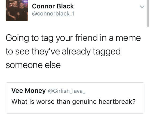 Dank, Meme, and Money: Connor Black  @connor black 1  Going to tag your friend in a meme  to see they've already tagged  someone else  Vee Money  @Girlish lava  What is worse than genuine heartbreak?