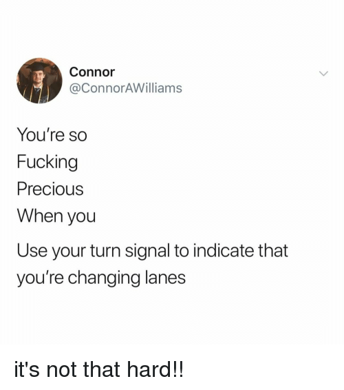 Fucking, Precious, and Relatable: Connor  @ConnorAWilliams  You're so  Fucking  Precious  When you  Use your turn signal to indicate that  you're changing lanes it's not that hard!!