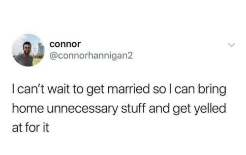 Home, Stuff, and Can: connor  @connorhannigan2  I can't wait to get married so I can bring  home unnecessary stuff and get yelled  at for it
