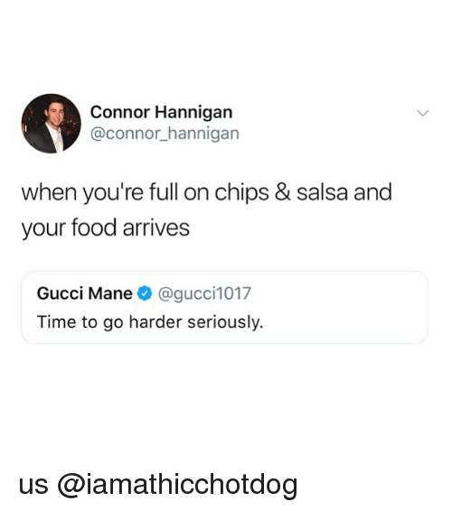 Gucci Mane: Connor Hannigan  @connor hannigan  when you're full on chips & salsa and  your food arrives  Gucci Mane @gucci1017  Time to go harder seriously. us @iamathicchotdog