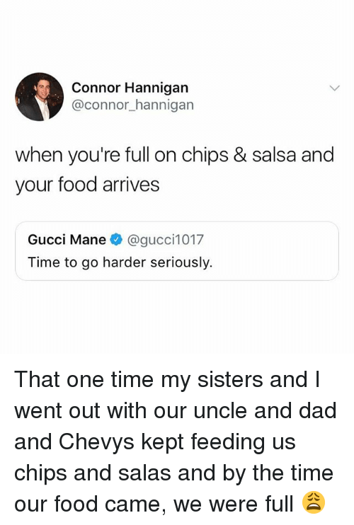 Gucci Mane: Connor Hannigan  @connor_hannigarn  when you're full on chips & salsa and  your food arrives  Gucci Mane@gucci1017  Time to go harder seriously. That one time my sisters and I went out with our uncle and dad and Chevys kept feeding us chips and salas and by the time our food came, we were full 😩