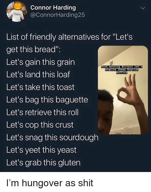 """Funny, Shit, and Gluten: Connor Harding  @ConnorHarding25  Thicc  List of friendly alternatives for """"Let's  get this bread""""  Let's gain this grain  Let's land this loaf  Let's take this toast  Let's bag this baguette  Let's retrieve this roll  Let's cop this crust  Let's snag this sourdough  Let's yeet this yeast  Let's grab this gluten  morning Brstain Let's  cquire these Eng1  ins I'm hungover as shit"""