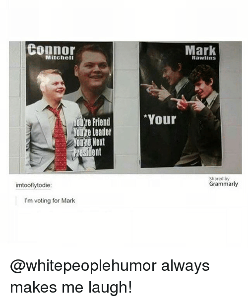 Memes, 🤖, and Next: Connor  Mark  Mitchell  Rawlins  Your  ot're Friend  Youre Leader  oure Next  ent  Shared by  Grammarly  imtooflytodie:  I'm voting for Mark @whitepeoplehumor always makes me laugh!