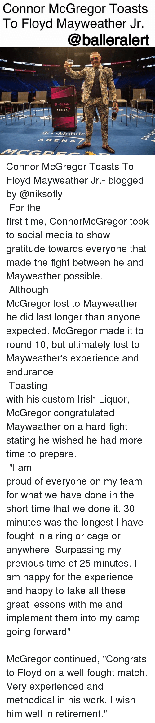 """Floyd Mayweather, Irish, and Mayweather: Connor McGregor Toasts  To Floyd Mayweather Jr  @balleralert  ATHER  T .-Mobile.  ARENA  ARENA Connor McGregor Toasts To Floyd Mayweather Jr.- blogged by @niksofly ⠀⠀⠀⠀⠀⠀⠀⠀⠀⠀⠀⠀⠀⠀⠀⠀⠀⠀⠀⠀⠀⠀⠀⠀⠀⠀⠀⠀⠀⠀⠀⠀⠀⠀⠀⠀ For the first time, ConnorMcGregor took to social media to show gratitude towards everyone that made the fight between he and Mayweather possible. ⠀⠀⠀⠀⠀⠀⠀⠀⠀⠀⠀⠀⠀⠀⠀⠀⠀⠀⠀⠀⠀⠀⠀⠀⠀⠀⠀⠀⠀⠀⠀⠀⠀⠀⠀⠀ Although McGregor lost to Mayweather, he did last longer than anyone expected. McGregor made it to round 10, but ultimately lost to Mayweather's experience and endurance. ⠀⠀⠀⠀⠀⠀⠀⠀⠀⠀⠀⠀⠀⠀⠀⠀⠀⠀⠀⠀⠀⠀⠀⠀⠀⠀⠀⠀⠀⠀⠀⠀⠀⠀⠀⠀ Toasting with his custom Irish Liquor, McGregor congratulated Mayweather on a hard fight stating he wished he had more time to prepare. ⠀⠀⠀⠀⠀⠀⠀⠀⠀⠀⠀⠀⠀⠀⠀⠀⠀⠀⠀⠀⠀⠀⠀⠀⠀⠀⠀⠀⠀⠀⠀⠀⠀⠀⠀⠀ """"I am proud of everyone on my team for what we have done in the short time that we done it. 30 minutes was the longest I have fought in a ring or cage or anywhere. Surpassing my previous time of 25 minutes. I am happy for the experience and happy to take all these great lessons with me and implement them into my camp going forward"""" ⠀⠀⠀⠀⠀⠀⠀⠀⠀⠀⠀⠀⠀⠀⠀⠀⠀⠀⠀⠀⠀⠀⠀⠀⠀⠀⠀⠀⠀⠀⠀⠀⠀⠀⠀⠀ McGregor continued, """"Congrats to Floyd on a well fought match. Very experienced and methodical in his work. I wish him well in retirement."""""""