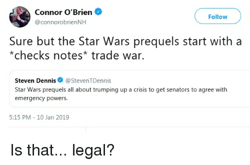 Star Wars, Star, and Powers: Connor O'Brien  @connorobrienNH  Follow  Sure but the Star Wars prequels start with a  *checks notes* trade war.  Steven Dennis@StevenTDennis  Star Wars prequels all about trumping up a crisis to get senators to agree with  emergency powers  5:15 PM 10 Jan 2019