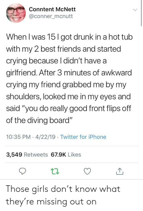 """Flips: Conntent McNett  @conner mcnutt  When I was 15I got drunk in a hot tub  with my 2 best friends and started  crying because l didn't have a  girlfriend. After 3 minutes of awkward  crying my friend grabbed me by my  shoulders, looked me in my eyes and  said """"you do really good front flips off  of the diving board""""  10:35 PM 4/22/19 Twitter for iPhone  3,549 Retweets 67.9K Likes Those girls don't know what they're missing out on"""