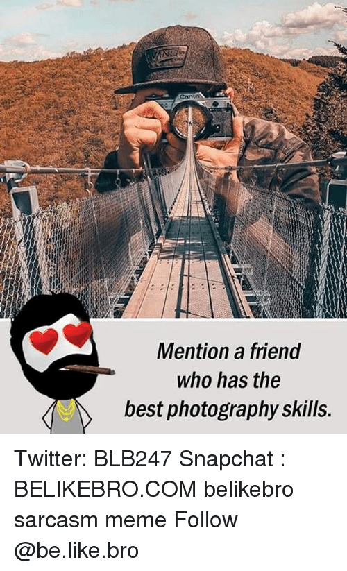 cono: cono  Mention a friend  who has the  best photography skills. Twitter: BLB247 Snapchat : BELIKEBRO.COM belikebro sarcasm meme Follow @be.like.bro