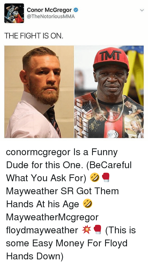 easy money: Conor McGregor  @The NotoriousMMA  THE FIGHT IS ON.  TMT conormcgregor Is a Funny Dude for this One. (BeCareful What You Ask For) 🤣🥊 Mayweather SR Got Them Hands At his Age 🤣 MayweatherMcgregor floydmayweather 💥🥊 (This is some Easy Money For Floyd Hands Down)