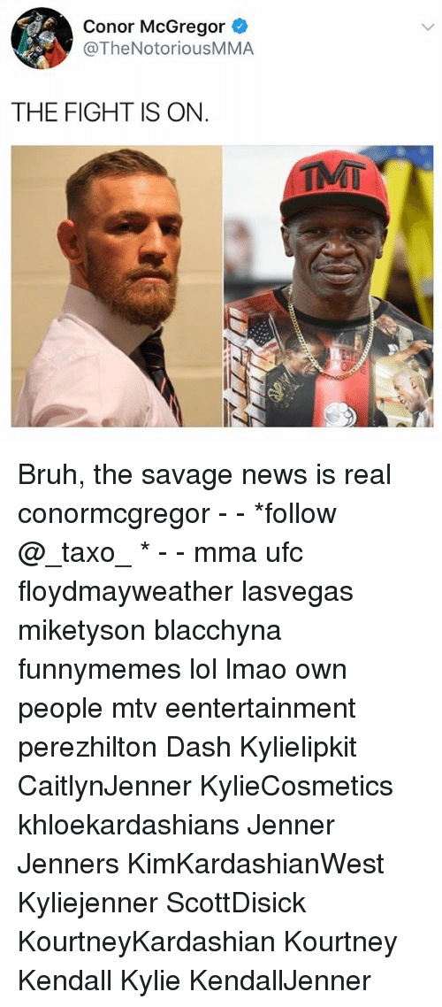 Bruh, Conor McGregor, and Lmao: Conor McGregor  @TheNotoriousMMA  THE FIGHT IS ON  TMT Bruh, the savage news is real conormcgregor - - *follow @_taxo_ * - - mma ufc floydmayweather lasvegas miketyson blacchyna funnymemes lol lmao own people mtv eentertainment perezhilton Dash Kylielipkit CaitlynJenner KylieCosmetics khloekardashians Jenner Jenners KimKardashianWest Kyliejenner ScottDisick KourtneyKardashian Kourtney Kendall Kylie KendallJenner