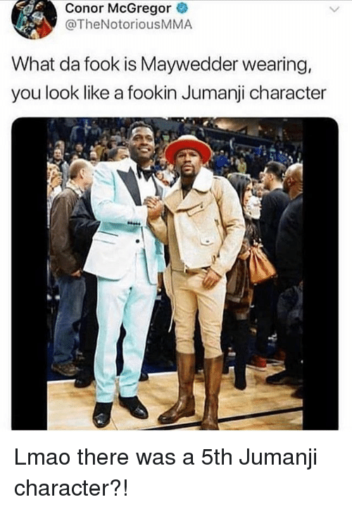 Conor McGregor, Lmao, and Memes: Conor McGregor  @TheNotoriousMMA  What da fook is Maywedder wearing,  you look like a fookin Jumanji character Lmao there was a 5th Jumanji character?!