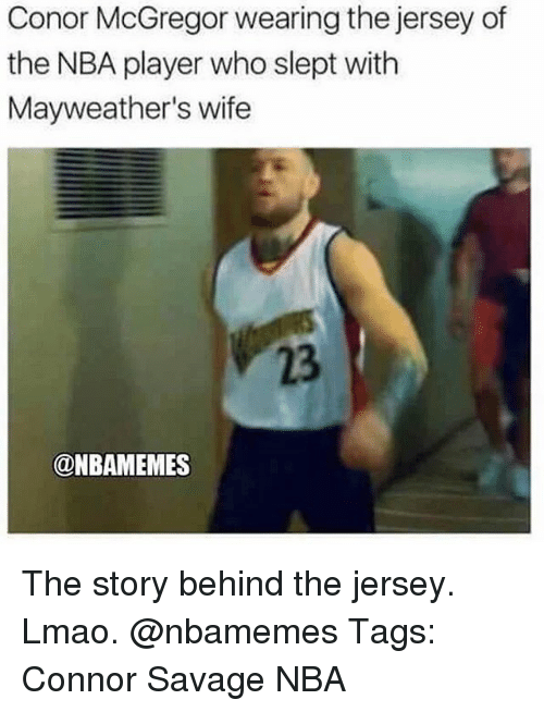 Conor McGregor, Lmao, and Memes: Conor McGregor wearing the jersey of  the NBA player who slept with  Mayweather's wife  23  @NBAMEMES The story behind the jersey. Lmao. @nbamemes Tags: Connor Savage NBA