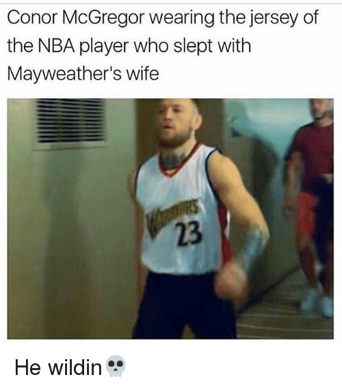 Conor McGregor, Memes, and Nba: Conor McGregor wearing the jersey of  the NBA player who slept with  Mayweather's wife  23 He wildin💀