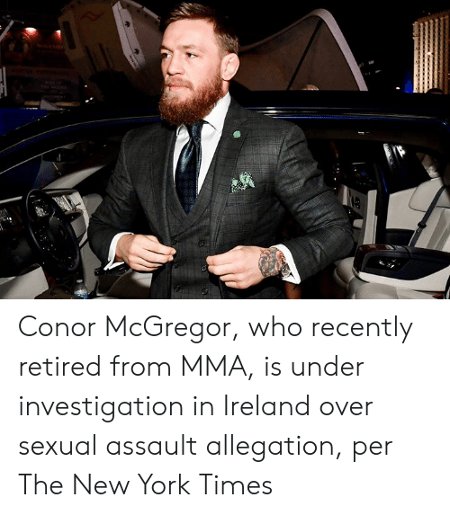 Conor McGregor, New York, and Ireland: Conor McGregor, who recently retired from MMA, is under investigation in Ireland over sexual assault allegation, per The New York Times
