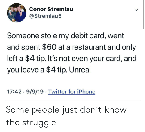 People Just: Conor Stremlau  @Stremlau5  Someone stole my debit card, went  and spent $60 at a restaurant and only  left a $4 tip. It's not even your card, and  you leave a $4 tip. Unreal  17:42 9/9/19 Twitter for iPhone Some people just don't know the struggle