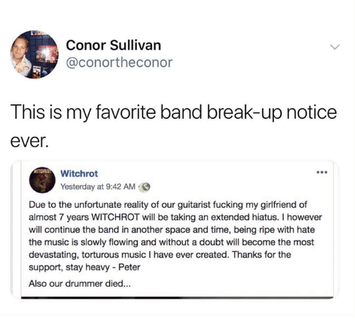 Fucking, Music, and Break: Conor Sullivan  @conortheconor  This is my favorite band break-up notice  ever.  Witchrot  Yesterday at 9:42 AM  Due to the unfortunate reality of our guitarist fucking my girlfriend of  almost 7 years WITCHROT will be taking an extended hiatus. I however  will continue the band in another space and time, being ripe with hate  the music is slowly flowing and without a doubt will become the most  devastating, torturous music I have ever created. Thanks for the  support, stay heavy Peter  Also our drummer died...