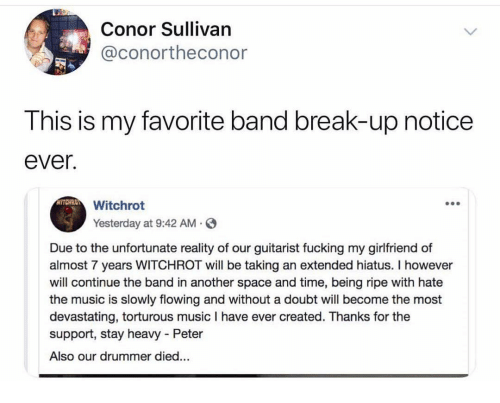 Memes, Music, and Break: Conor Sullivan  @conortheconor  This is my favorite band break-up notice  ever.  Witchrot  Yesterday at 9:42 AM.  Due to the unfortunate reality of our guitarist fucking my girlfriend of  almost 7 years WITCHROT will be taking an extended hiatus. I however  will continue the band in another space and time, being ripe with hate  the music is slowly flowing and without a doubt will become the most  devastating, torturous music I have ever created. Thanks for the  support, stay heavy Peter  Also our drummer died...