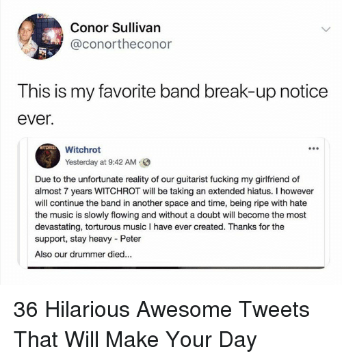 Fucking, Music, and Break: Conor Sullivan  @conortheconor  This is my favorite band break-up notice  ever  Witrhrot  Yesterday at 9:42 AM  Due to the unfortunate reality of our guitarist fucking my girlfriend of  almost 7 years WITCHROT will be taking an extended hiatus. I however  will continue the band in another space and time, being ripe with hate  the music is slowly flowing and without a doubt will become the most  devastating, torturous music I have ever created. Thanks for the  support, stay heavy Peter  Also our drummer died... 36 Hilarious Awesome Tweets That Will Make Your Day