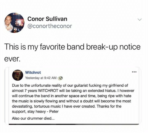 Fucking, Music, and Break: Conor Sullivan  @conortheconor  This is my favorite band break-up notice  ever  Whisho  Yesterday at 9:42 AM  Due to the unfortunate reality of our guitarist fucking my girlfriend of  almost 7 years WITCHROT will be taking an extended hiatus. I however  will continue the band in another space and time, being ripe with hate  the music is slowly flowing and without a doubt will become the most  devastating, torturous music I have ever created. Thanks for the  support, stay heavy - Peter  Also our drummer died...