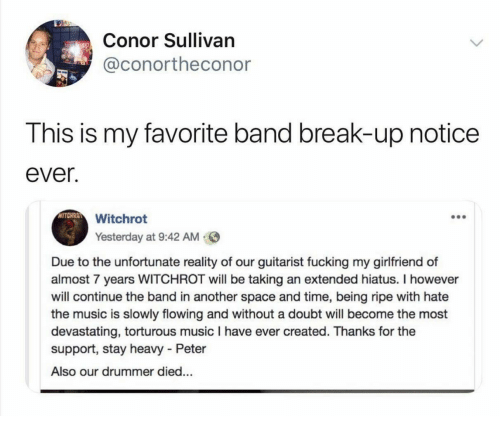 Fucking, Music, and Break: Conor Sullivan  @conortheconor  This is my favorite band break-up notice  ever.  WITCHRO  Witchrot  Yesterday at 9:42 AM  Due to the unfortunate reality of our guitarist fucking my girlfriend of  almost 7 years WITCHROT will be taking an extended hiatus. I however  will continue the band in another space and time, being ripe with hate  the music is slowly flowing and without a doubt will become the most  devastating, torturous music I have ever created. Thanks for the  support, stay heavy - Peter  Also our drummer died...