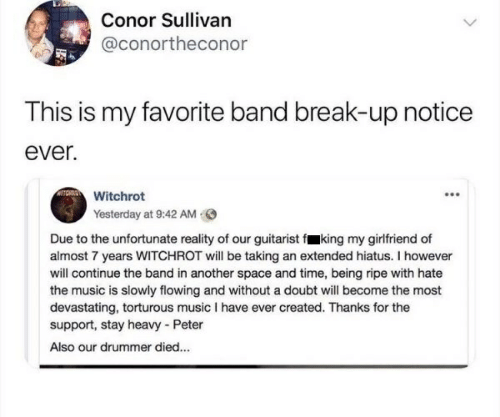 Music, Break, and Space: Conor Sullivan  @conortheconor  This is my favorite band break-up notice  ever.  Witchrot  Yesterday at 9:42 AM  Due to the unfortunate reality of our guitarist f king my girlfriend of  almost 7 years WITCHROT will be taking an extended hiatus. I however  will continue the band in another space and time, being ripe with hate  the music is slowly flowing and without a doubt will become the most  devastating, torturous music I have ever created. Thanks for the  support, stay heavy - Peter  Also our drummer died...