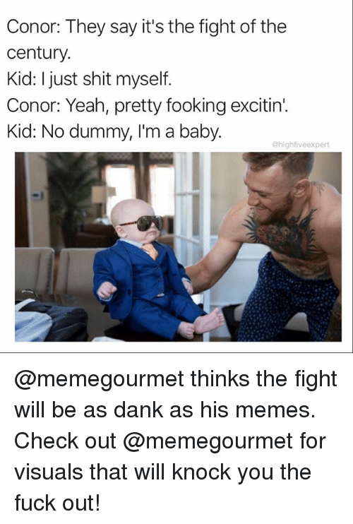 Dank, Memes, and Shit: Conor: They say it's the fight of the  century.  Kid: I just shit myself.  Conor: Yeah, pretty fooking excitin'.  Kid: No dummy, I'm a baby.  @highfiveexpert @memegourmet thinks the fight will be as dank as his memes. Check out @memegourmet for visuals that will knock you the fuck out!