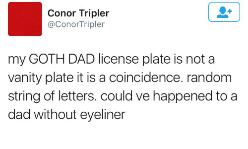 Vanity: Conor Tripler  @ConorTripler  my GOTH DAD license plate is not a  vanity plate it is a coincidence. random  string of letters. could ve happened to a  dad without eyeliner