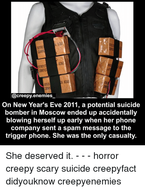 Suicide Bomber: CONPOS  K M3A1  @creepy enemies  On New Year's Eve 2011, a potential suicide  bomber in Moscow ended up accidentally  blowing herself up early when her phone  company sent a spam message to the  trigger phone. She was the only casualty. She deserved it. - - - horror creepy scary suicide creepyfact didyouknow creepyenemies