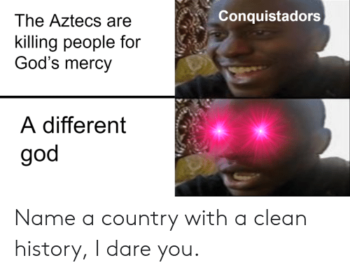 God, History, and Mercy: Conquistadors  The Aztecs are  killing people for  God's mercy  A different  god Name a country with a clean history, I dare you.