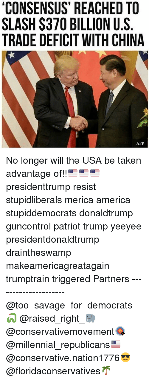 Slash: CONSENSUS' REACHED TO  SLASH $370 BILLION U.S  TRADE DEFICIT WITH CHINA  AFP No longer will the USA be taken advantage of!!🇺🇸🇺🇸🇺🇸 presidenttrump resist stupidliberals merica america stupiddemocrats donaldtrump guncontrol patriot trump yeeyee presidentdonaldtrump draintheswamp makeamericagreatagain trumptrain triggered Partners --------------------- @too_savage_for_democrats🐍 @raised_right_🐘 @conservativemovement🎯 @millennial_republicans🇺🇸 @conservative.nation1776😎 @floridaconservatives🌴