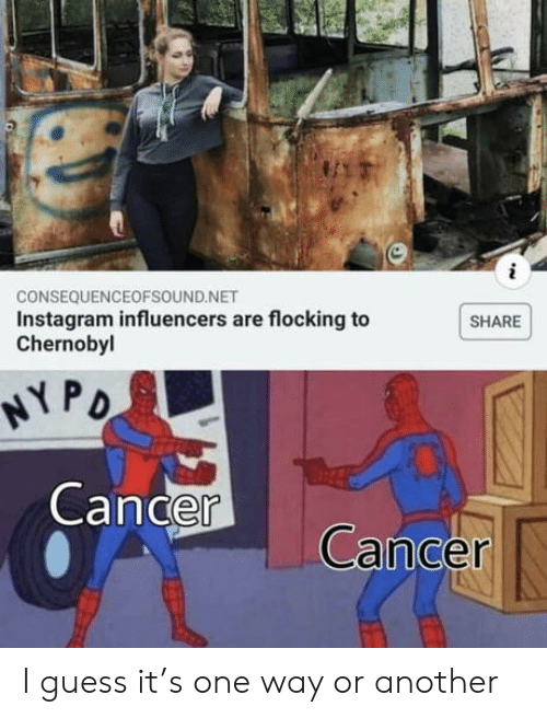 chernobyl: CONSEQUENCEOFSOUND.NET  Instagram influencers are flocking to  Chernobyl  SHARE  NY PO  Cancer  Cancer I guess it's one way or another