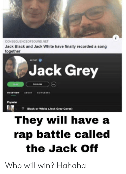 Rap, Rap Battle, and Black: CONSEQUENCEOFSOUND NET  Jack Black and Jack White have finally recorded a song  together  ARTIST  Jack Grey  FOLLOW  PLAY  CONCERTS  ονευνιεw  ABOUT  Popular  Black or White (Jack Grey Cover)  They will have a  rap battle called  the Jack Off Who will win? Hahaha