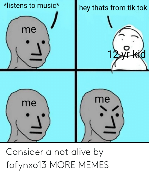 Consider: Consider a not alive by fofynxo13 MORE MEMES