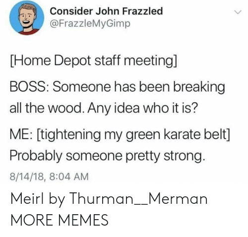 Depot: Consider John Frazzled  @FrazzleMyGimp  [Home Depot staff meeting]  BOSS: Someone has been breaking  all the wood. Any idea who it is?  ME: [tightening my green karate belt]  Probably someone pretty strong.  8/14/18, 8:04 AM Meirl by Thurman__Merman MORE MEMES