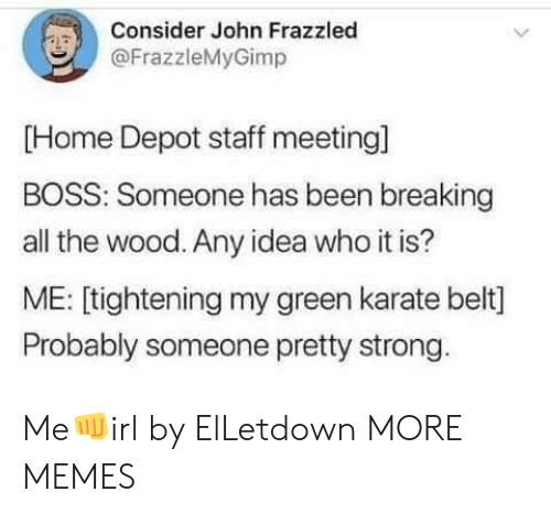 Depot: Consider John Frazzled  @FrazzleMyGimp  [Home Depot staff meeting]  BOSS: Someone has been breaking  all the wood. Any idea who it is?  ME: [tightening my green karate belt]  Probably someone pretty strong Me👊irl by ElLetdown MORE MEMES