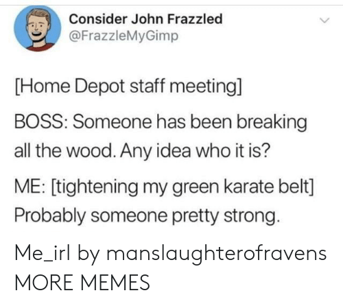 Depot: Consider John Frazzled  @FrazzleMyGimp  [Home Depot staff meetingl  BOSS: Someone has been breaking  all the wood. Any idea who it is?  ME: [tightening my green karate belt]  Probably someone pretty strong. Me_irl by manslaughterofravens MORE MEMES
