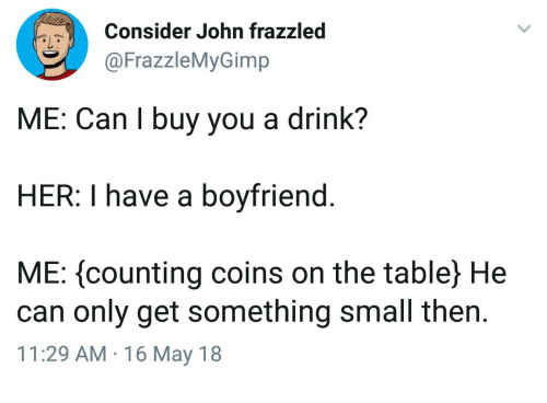 Boyfriend, Her, and Table: Consider John frazzled  FrazzleMyGimp  ME: Can l buy you a drink?  HER: I have a boyfriend.  ME: (counting coins on the table) He  can only get something small then.  11:29 AM 16 May 18