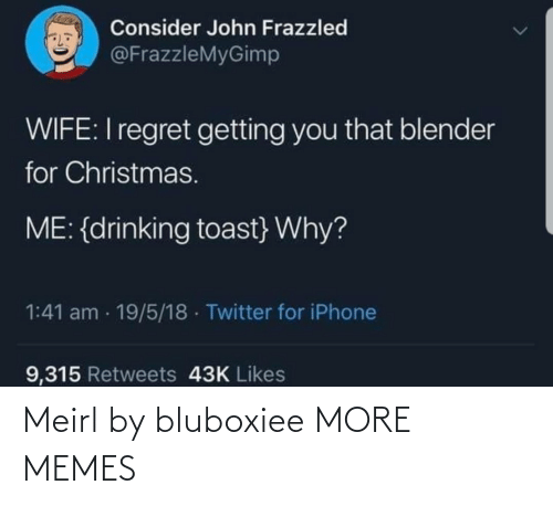 Toast: Consider John Frazzled  @FrazzleMyGimp  WIFE:I regret getting you that blender  for Christmas.  ME: {drinking toast} Why?  1:41 am · 19/5/18 · Twitter for iPhone  9,315 Retweets 43K Likes Meirl by bluboxiee MORE MEMES