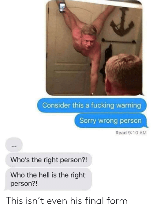 Wrong Person: Consider this a fucking warning  Sorry wrong person  Read 9:10 AM  Who's the right person?!  Who the hell is the right  person?! This isn't even his final form