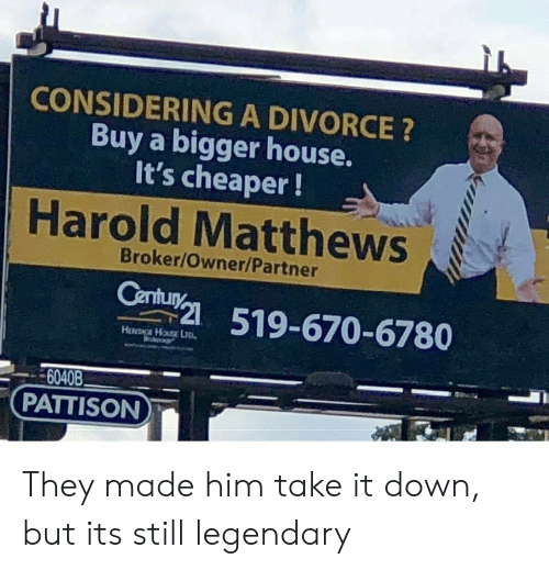 take-it-down: CONSIDERING A DIVORCE ?  Buy a bigger house.  It's cheaper!  Harold Matthews  Broker/Owner/Partner  51-670-6780  6040B  PATTISON They made him take it down, but its still legendary